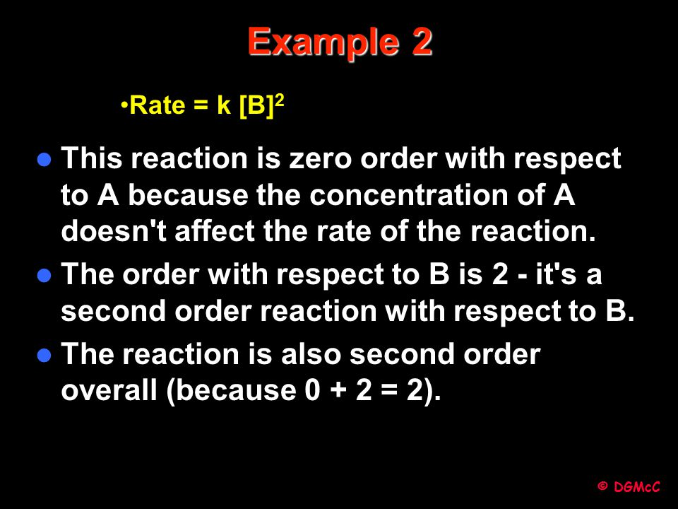 Example 2 Rate = k [B]2. This reaction is zero order with respect to A because the concentration of A doesn t affect the rate of the reaction.